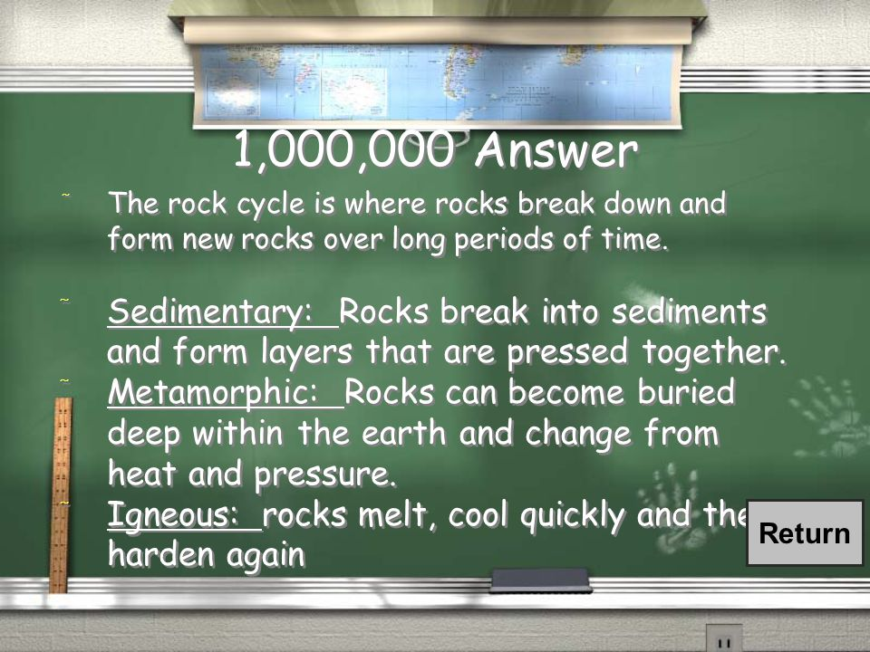 1,000,000 Question / Describe the rock cycle. Be sure to mention the THREE rock types!!
