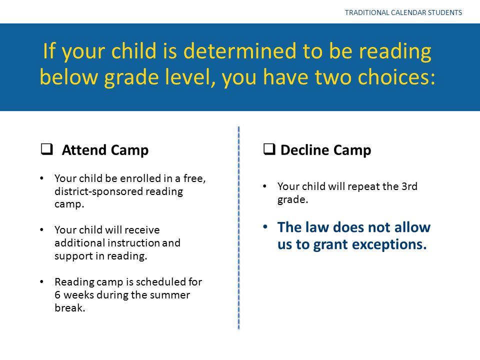 If your child is determined to be reading below grade level, you have two choices: TRADITIONAL CALENDAR STUDENTS  Attend Camp  Decline Camp Your child be enrolled in a free, district-sponsored reading camp.