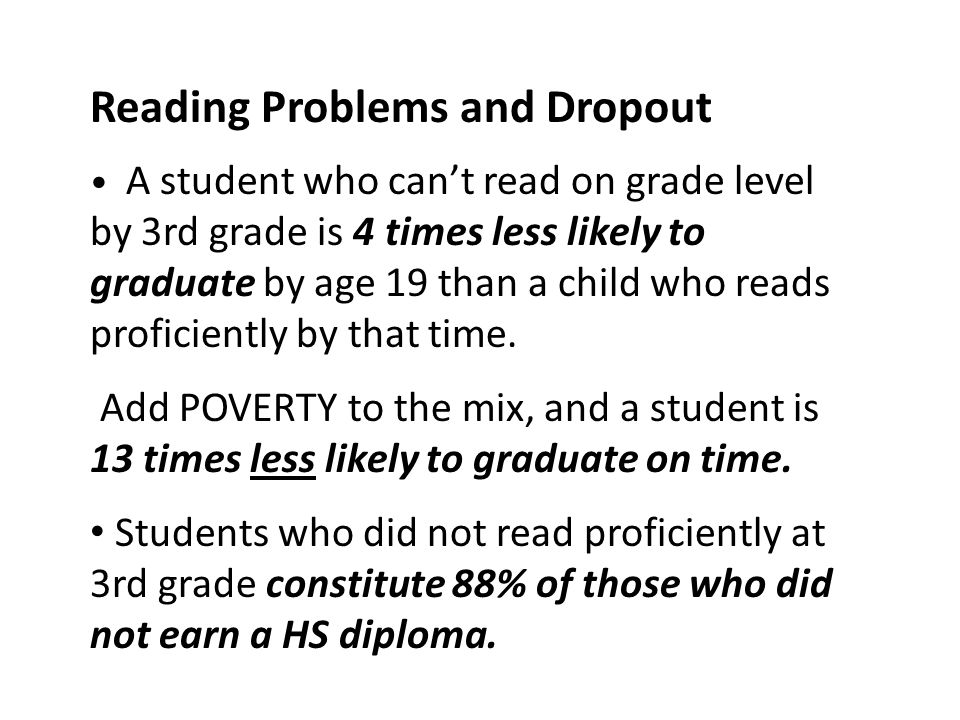 Reading Problems and Dropout A student who can't read on grade level by 3rd grade is 4 times less likely to graduate by age 19 than a child who reads