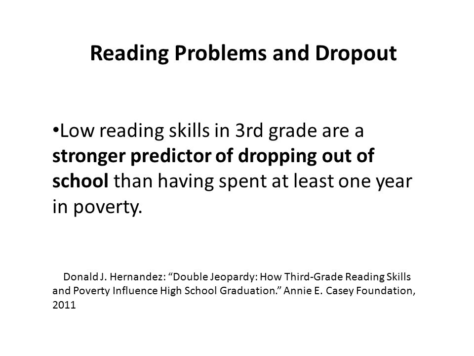 Reading Problems and Dropout Low reading skills in 3rd grade are a stronger predictor of dropping out of school than having spent at least one year in poverty.