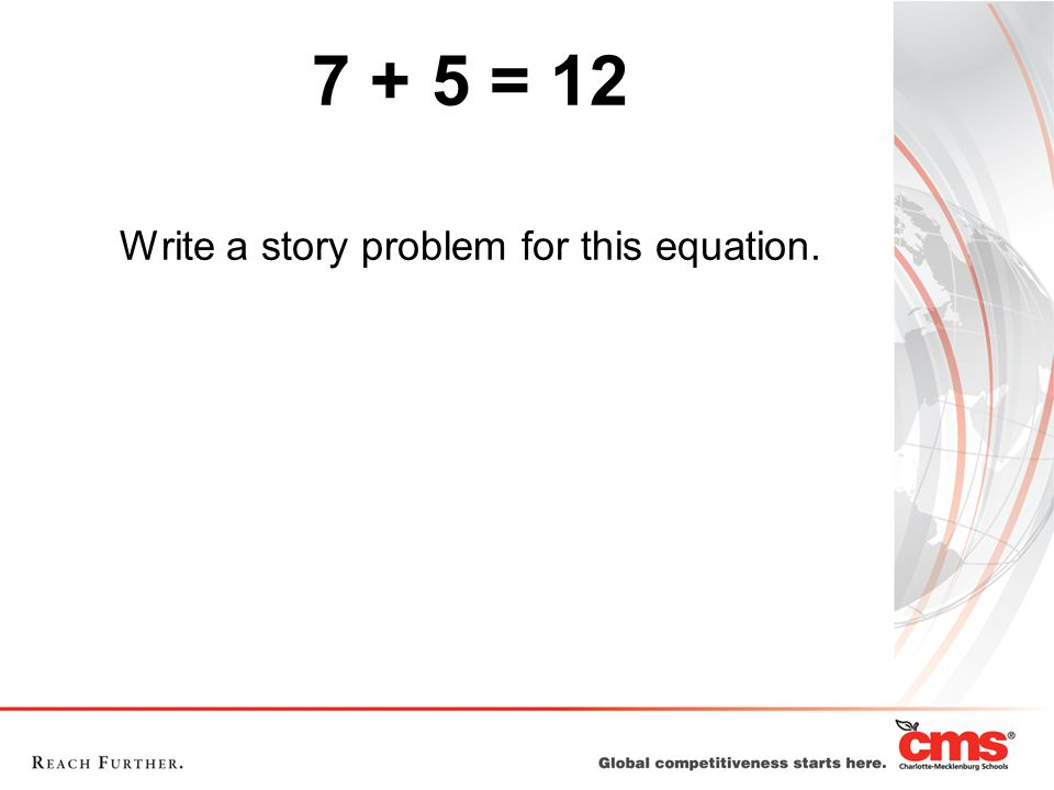 7 + 5 = 12 Write a story problem for this equation.