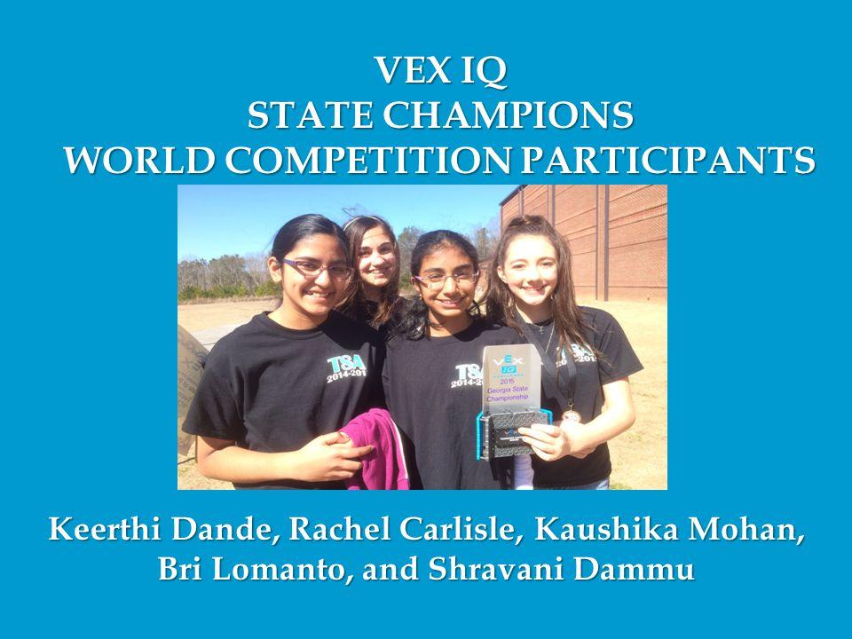 VEX IQ STATE CHAMPIONS WORLD COMPETITION PARTICIPANTS Keerthi Dande, Rachel Carlisle, Kaushika Mohan, Bri Lomanto, and Shravani Dammu