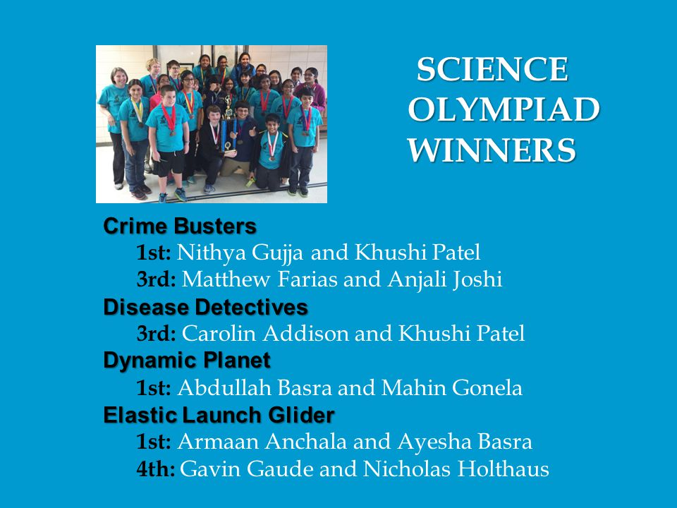SCIENCE SCIENCE OLYMPIAD OLYMPIAD WINNERS WINNERS Crime Busters 1st: Nithya Gujja and Khushi Patel 3rd: Matthew Farias and Anjali Joshi Disease Detect