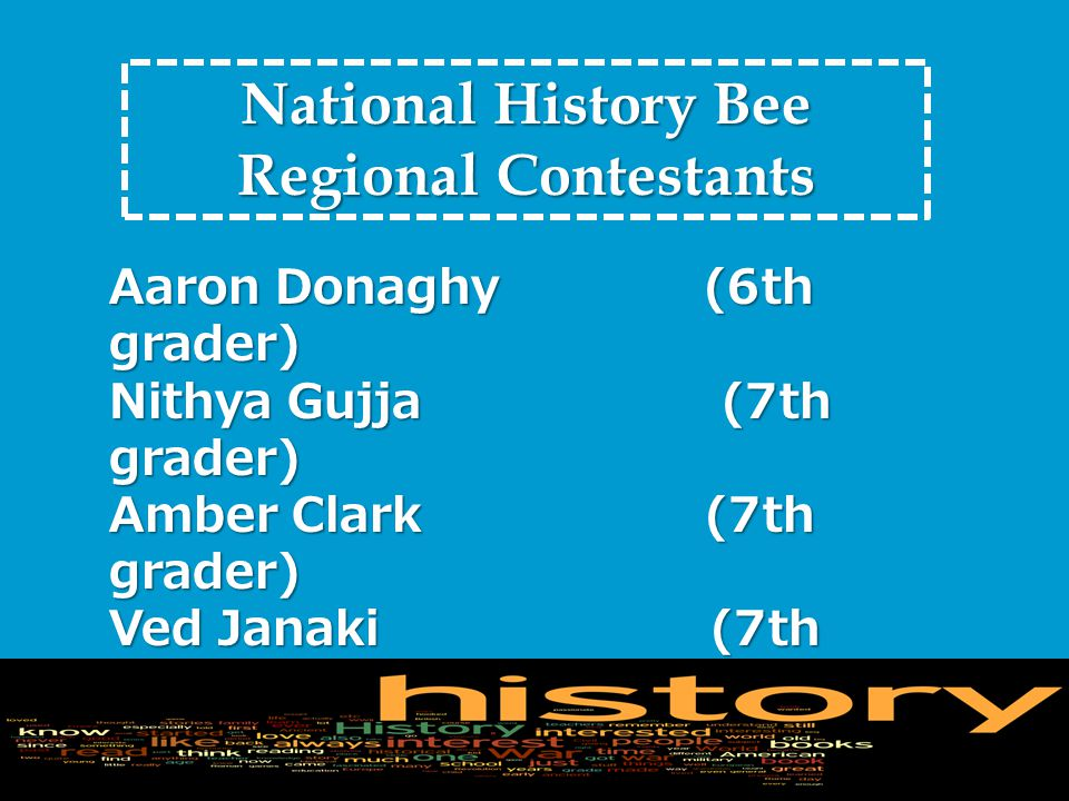 National History Bee Regional Contestants Aaron Donaghy (6th grader) Nithya Gujja (7th grader) Amber Clark (7th grader) Ved Janaki (7th grader) Abhay