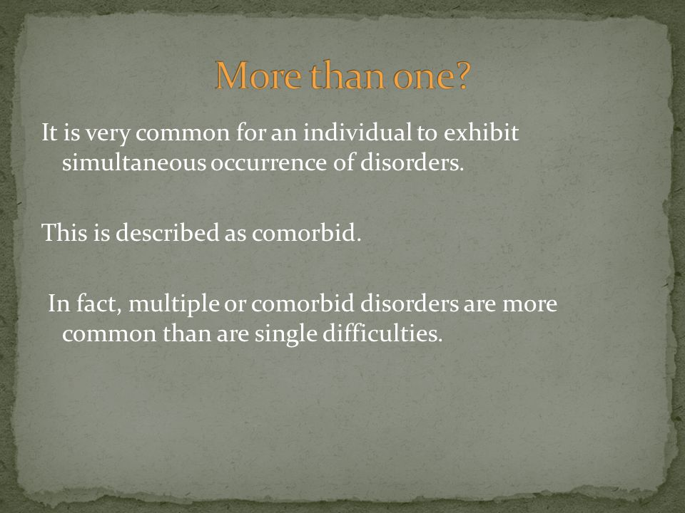 It is very common for an individual to exhibit simultaneous occurrence of disorders. This is described as comorbid. In fact, multiple or comorbid diso
