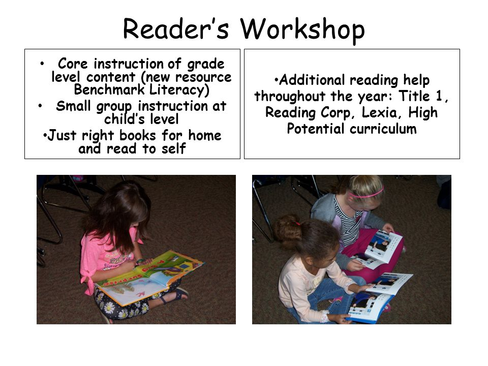 Reader's Workshop Core instruction of grade level content (new resource Benchmark Literacy) Small group instruction at child's level Just right books for home and read to self Additional reading help throughout the year: Title 1, Reading Corp, Lexia, High Potential curriculum