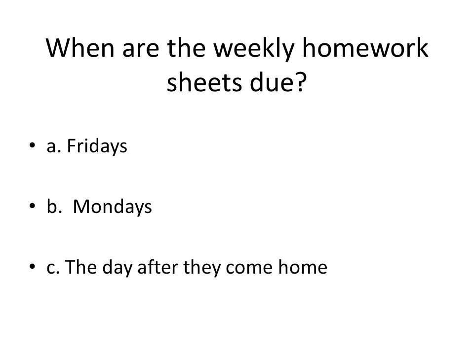 When are the weekly homework sheets due a. Fridays b. Mondays c. The day after they come home