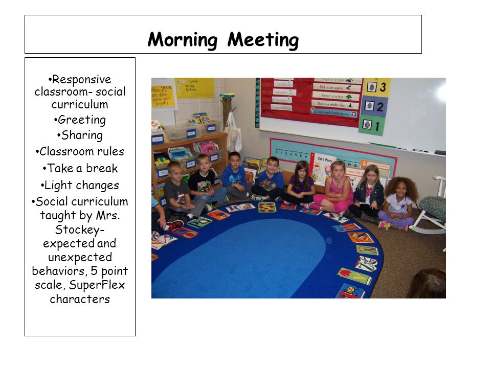 Morning Meeting Responsive classroom- social curriculum Greeting Sharing Classroom rules Take a break Light changes Social curriculum taught by Mrs.