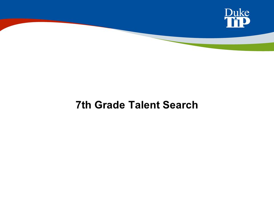 Participation in the 7 th Grade Talent Search allows gifted students to learn more about their academic abilities and get a head start on college entrance exams (SAT or ACT).