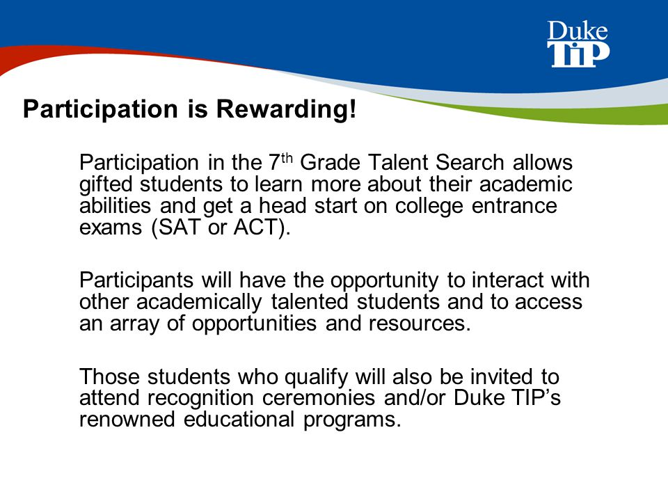 Students eligible to participate in the 7 th Grade Talent Search include: Current 7th graders (or 8 th graders who skipped 7 th grade during the current year) Students who scored in the 95 th percentile or higher on a grade-level achievement test or state criterion-reference test Students who live or attend school in our 16 state region Eligibility is an Honor!