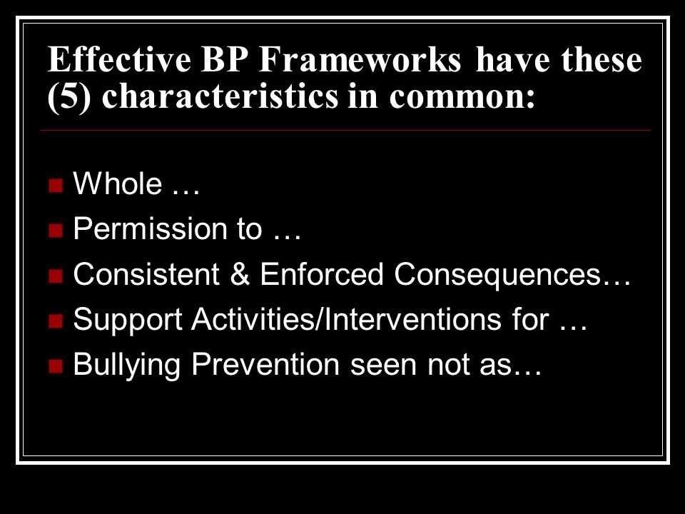 Effective BP Frameworks have these (5) characteristics in common: Whole … Permission to … Consistent & Enforced Consequences… Support Activities/Interventions for … Bullying Prevention seen not as…