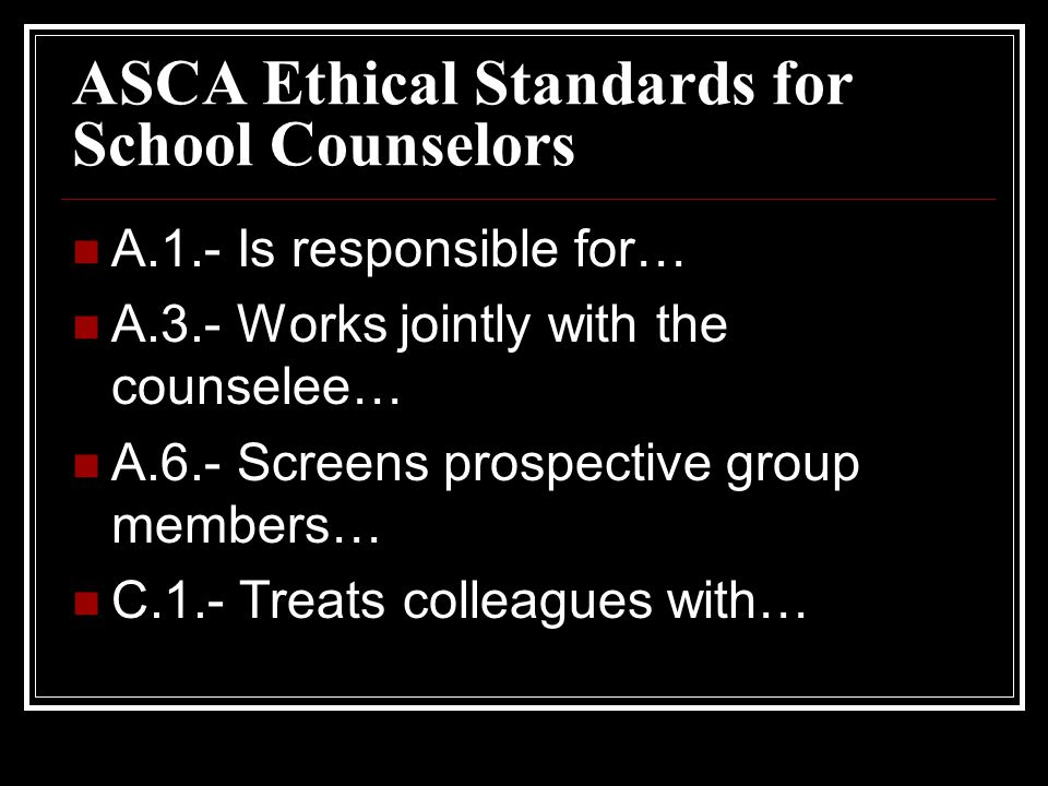 ASCA Ethical Standards for School Counselors A.1.- Is responsible for… A.3.- Works jointly with the counselee… A.6.- Screens prospective group members… C.1.- Treats colleagues with…