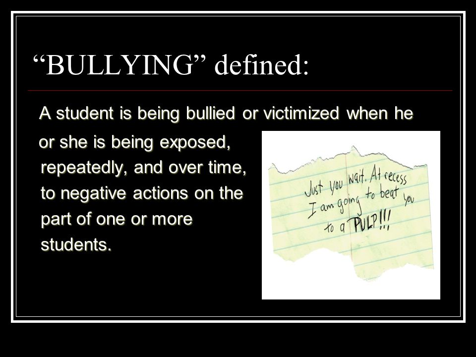 BULLYING defined: A student is being bullied or victimized when he A student is being bullied or victimized when he or she is being exposed, repeatedly, and over time, repeatedly, and over time, to negative actions on the to negative actions on the part of one or more part of one or more students.