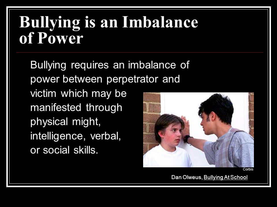 Bullying is an Imbalance of Power Bullying requires an imbalance of power between perpetrator and victim which may be manifested through physical might, intelligence, verbal, or social skills.