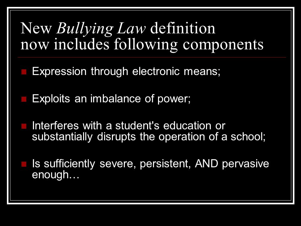 New Bullying Law definition now includes following components Expression through electronic means; Exploits an imbalance of power; Interferes with a student s education or substantially disrupts the operation of a school; Is sufficiently severe, persistent, AND pervasive enough…