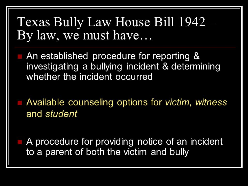 Texas Bully Law House Bill 1942 – By law, we must have… An established procedure for reporting & investigating a bullying incident & determining whether the incident occurred Available counseling options for victim, witness and student A procedure for providing notice of an incident to a parent of both the victim and bully