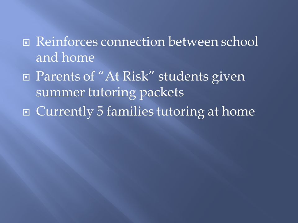  Reinforces connection between school and home  Parents of At Risk students given summer tutoring packets  Currently 5 families tutoring at home