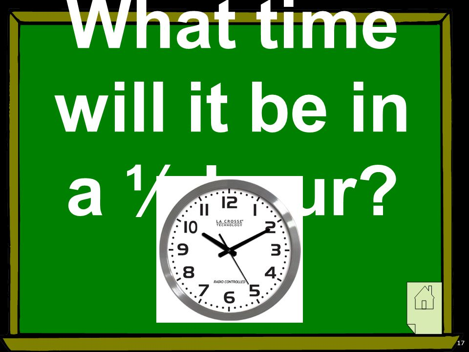 17 What time will it be in a ½ hour