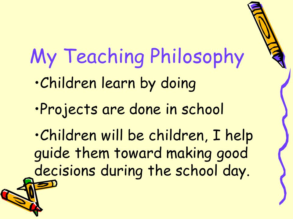 My Teaching Philosophy Children learn by doing Projects are done in school Children will be children, I help guide them toward making good decisions during the school day.