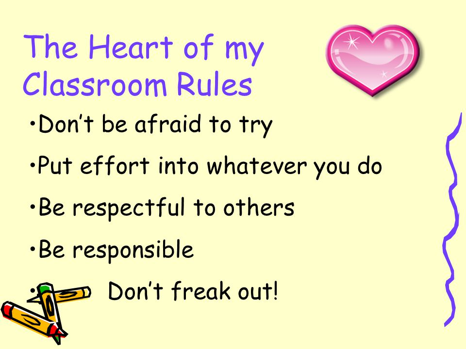 The Heart of my Classroom Rules Don't be afraid to try Put effort into whatever you do Be respectful to others Be responsible Don't freak out!