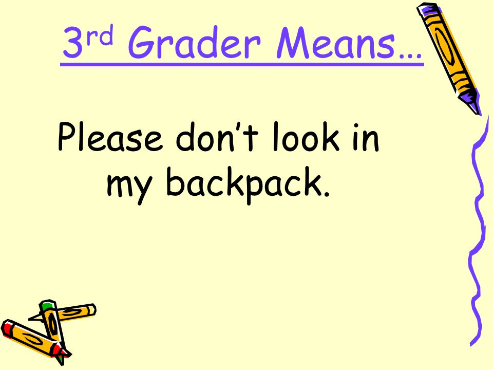 3 rd Grader Means… Please don't look in my backpack.
