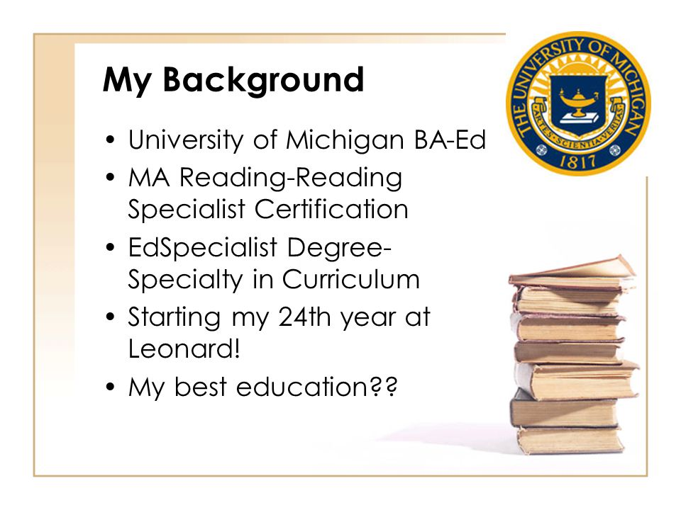 My Background University of Michigan BA-Ed MA Reading-Reading Specialist Certification EdSpecialist Degree- Specialty in Curriculum Starting my 24th year at Leonard.
