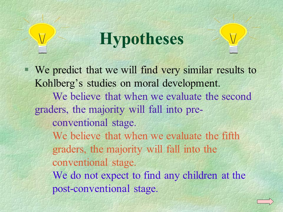 Hypotheses §We predict that we will find very similar results to Kohlberg's studies on moral development. We believe that when we evaluate the second