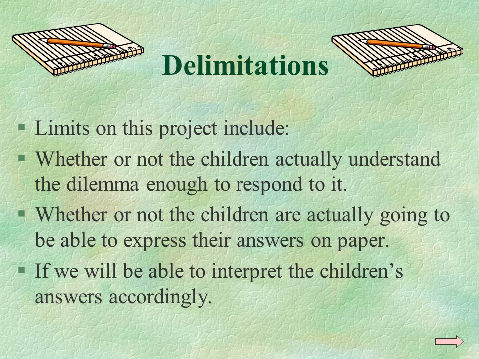 Delimitations §Limits on this project include: §Whether or not the children actually understand the dilemma enough to respond to it. §Whether or not t