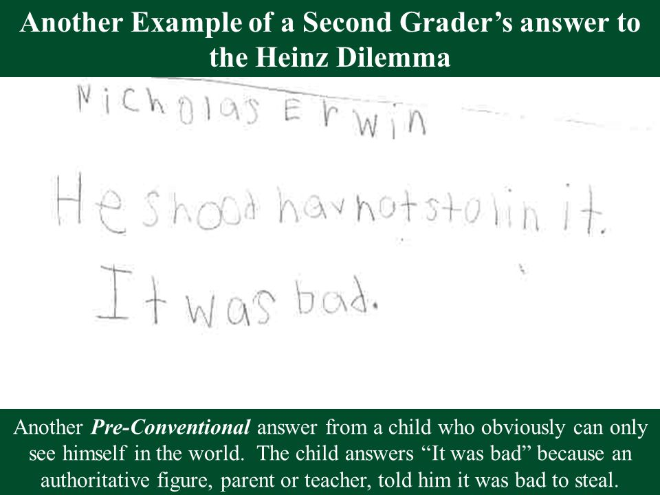 Another Example of a Second Grader's answer to the Heinz Dilemma Another Pre-Conventional answer from a child who obviously can only see himself in th