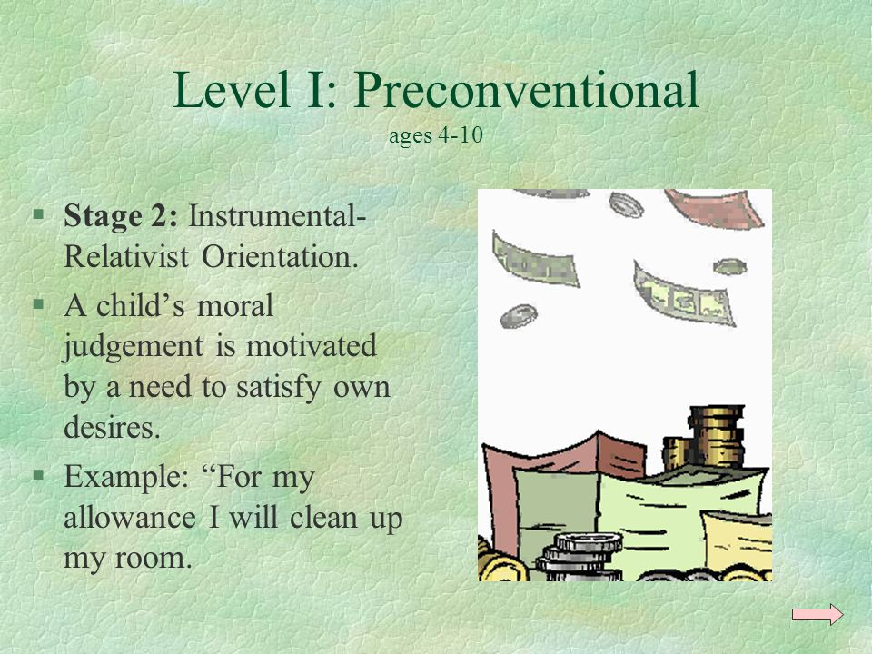 Level I: Preconventional ages 4-10 §Stage 2: Instrumental- Relativist Orientation. §A child's moral judgement is motivated by a need to satisfy own de