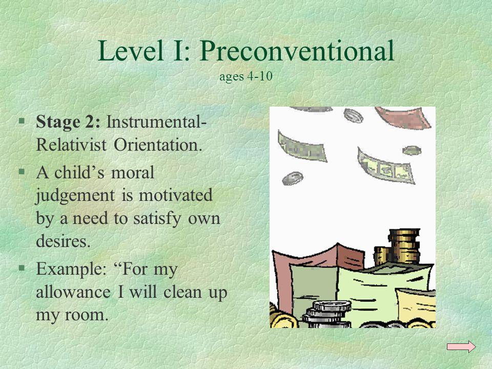Level I: Preconventional ages 4-10 §Stage 2: Instrumental- Relativist Orientation.