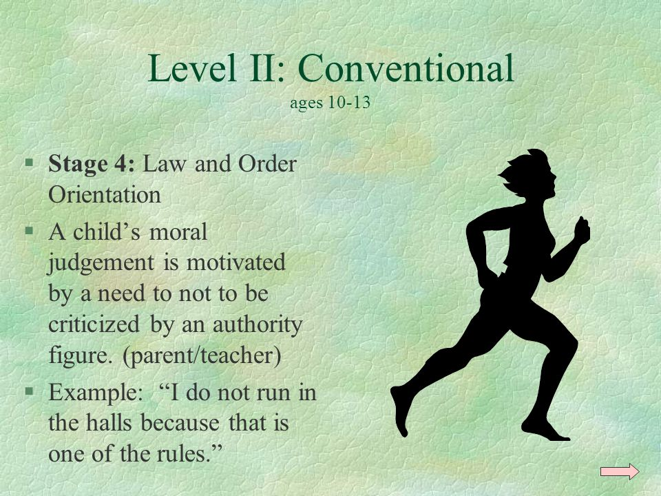 Level II: Conventional ages 10-13 §Stage 4: Law and Order Orientation §A child's moral judgement is motivated by a need to not to be criticized by an authority figure.