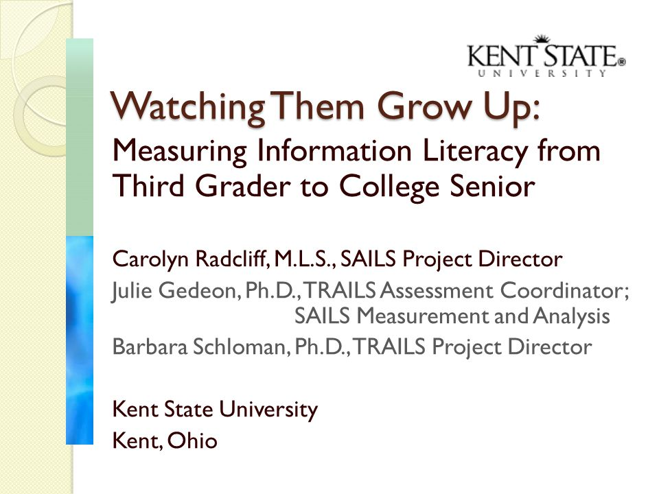 Measuring Information Literacy from Third Grader to College Senior Carolyn Radcliff, M.L.S., SAILS Project Director Julie Gedeon, Ph.D., TRAILS Assessment Coordinator; SAILS Measurement and Analysis Barbara Schloman, Ph.D., TRAILS Project Director Kent State University Kent, Ohio Watching Them Grow Up: