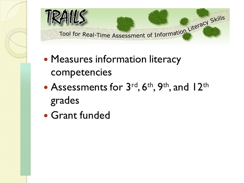 Measures information literacy competencies Assessments for 3 rd, 6 th, 9 th, and 12 th grades Grant funded