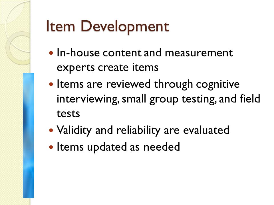 Item Development In-house content and measurement experts create items Items are reviewed through cognitive interviewing, small group testing, and field tests Validity and reliability are evaluated Items updated as needed