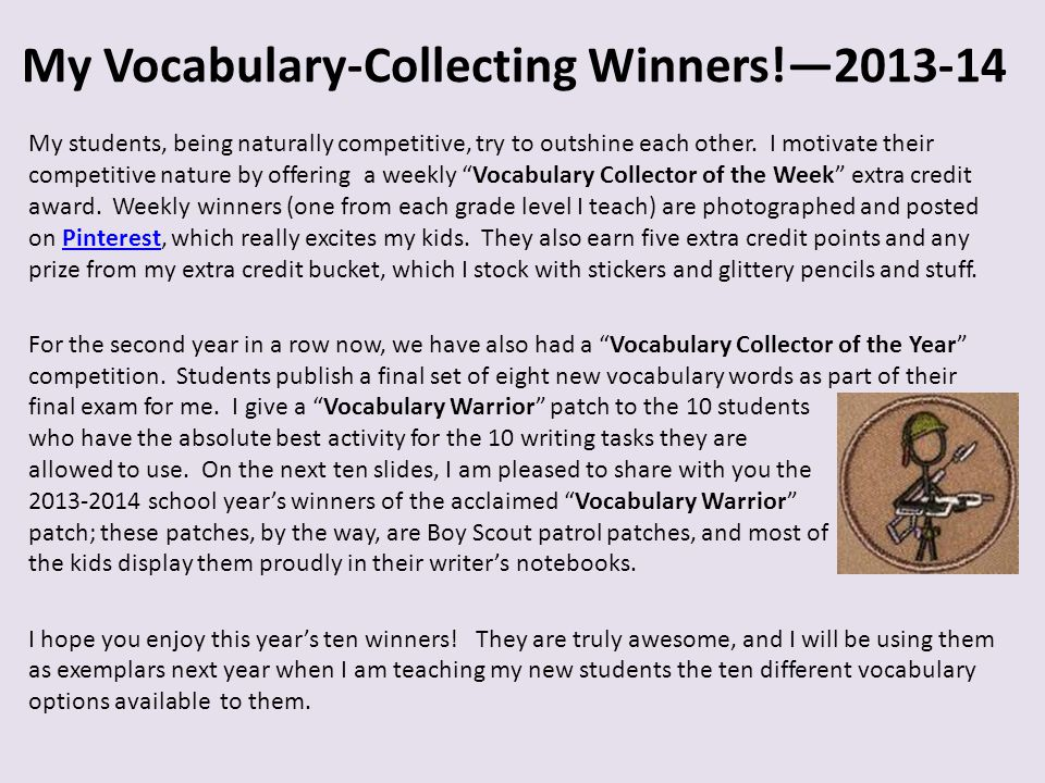 My Vocabulary-Collecting Winners!—2013-14 And our first winner is… 8 th grader Irene was nominated by her peers and ended up winning a Vocabulary Warrior patch for this Personified Vocab Word for the word atrocious, which she discovered in I Have Lived 1000 Years, which is a book we use in our World War literature circle unit.