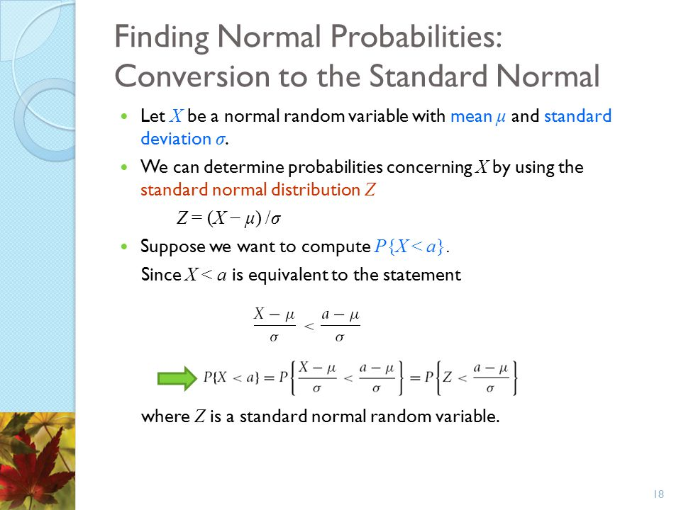 Finding Normal Probabilities: Conversion to the Standard Normal Let X be a normal random variable with mean μ and standard deviation σ. We can determi