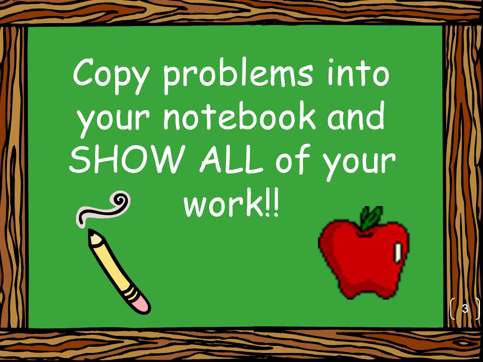 Copy problems into your notebook and SHOW ALL of your work!! 3