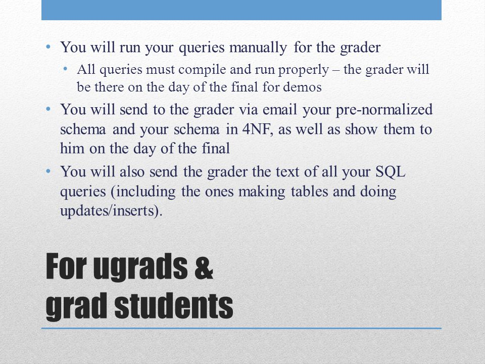 For ugrads & grad students You will run your queries manually for the grader All queries must compile and run properly – the grader will be there on the day of the final for demos You will send to the grader via email your pre-normalized schema and your schema in 4NF, as well as show them to him on the day of the final You will also send the grader the text of all your SQL queries (including the ones making tables and doing updates/inserts).