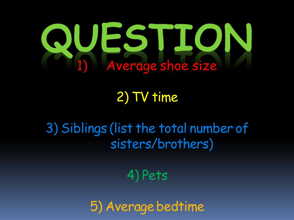 1)Average shoe size 2) TV time 3) Siblings (list the total number of sisters/brothers) 4) Pets 5) Average bedtime