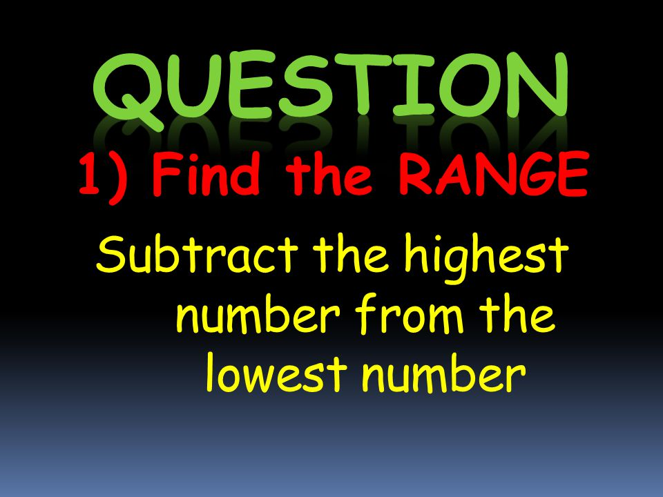 1) Find the RANGE Subtract the highest number from the lowest number