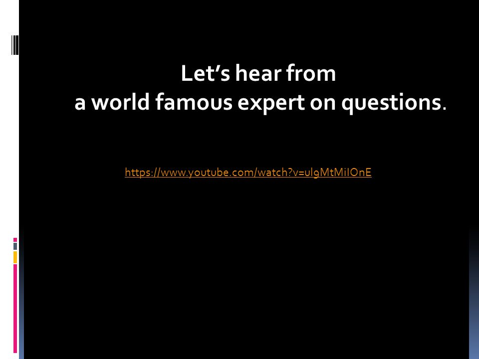 https://www.youtube.com/watch v=ul9MtMiIOnE Let's hear from a world famous expert on questions.