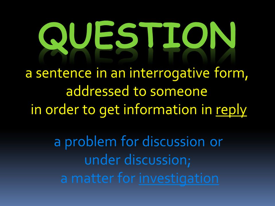 a sentence in an interrogative form, addressed to someone in order to get information in reply a problem for discussion or under discussion; a matter for investigation