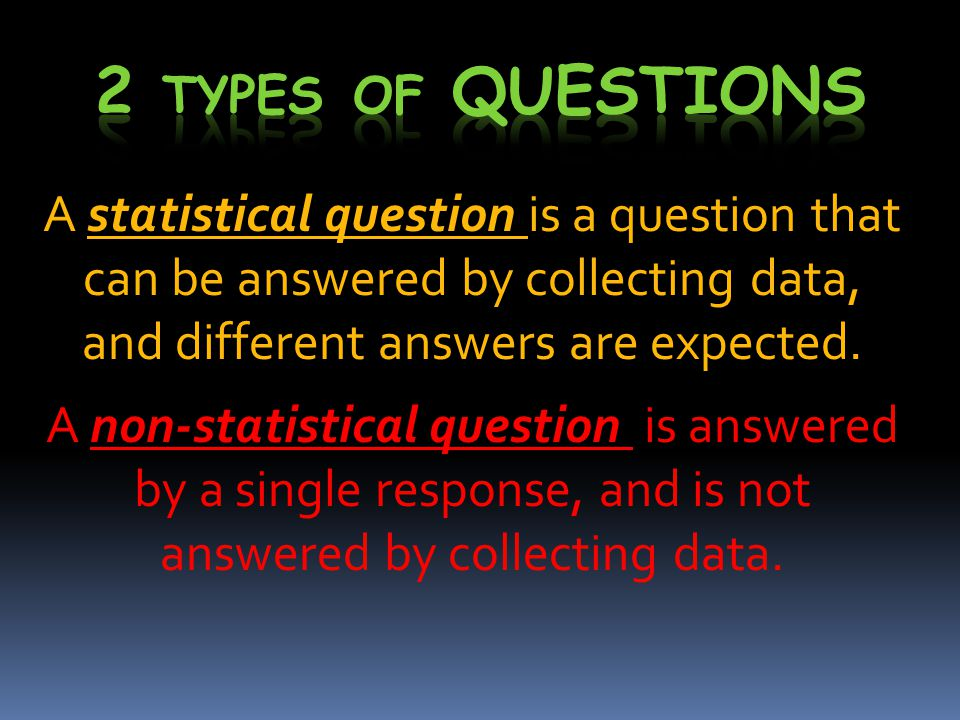 A statistical question is a question that can be answered by collecting data, and different answers are expected.