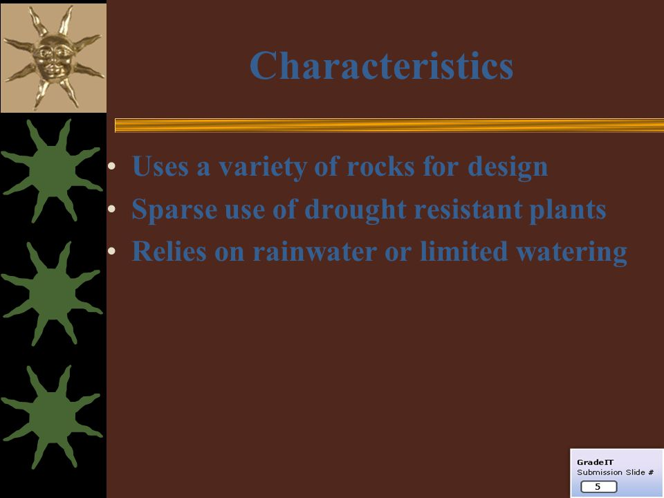 Characteristics Uses a variety of rocks for design Sparse use of drought resistant plants Relies on rainwater or limited watering 5