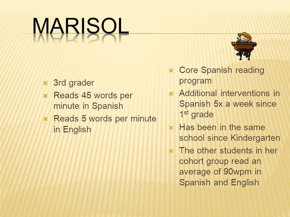  3rd grader  Reads 45 words per minute in Spanish  Reads 5 words per minute in English  Core Spanish reading program  Additional interventions in Spanish 5x a week since 1 st grade  Has been in the same school since Kindergarten  The other students in her cohort group read an average of 90wpm in Spanish and English