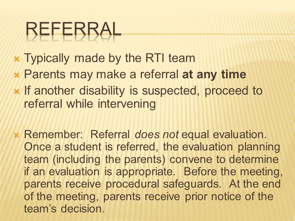 Typically made by the RTI team  Parents may make a referral at any time  If another disability is suspected, proceed to referral while intervening  Remember: Referral does not equal evaluation.