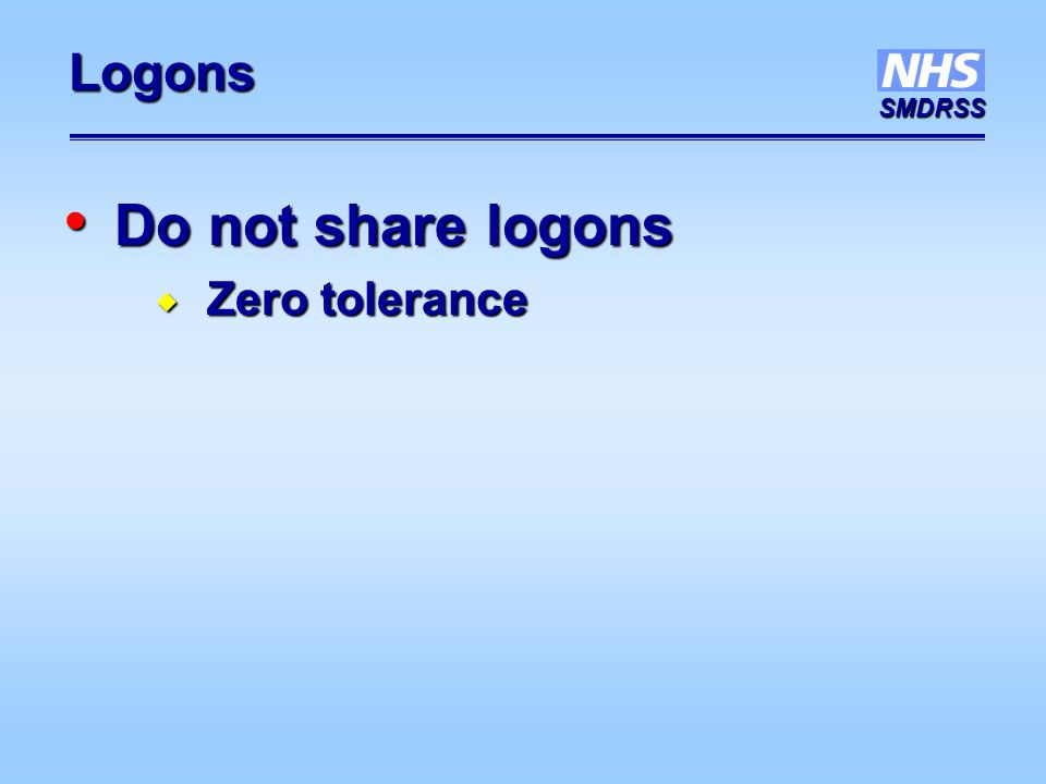 SMDRSS Logons Do not share logons Do not share logons  Zero tolerance
