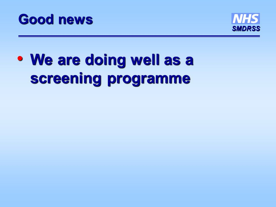 SMDRSS Good news We are doing well as a screening programme We are doing well as a screening programme