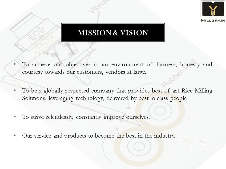 To achieve our objectives in an environment of fairness, honesty and courtesy towards our customers, vendors at large. To be a globally respected comp